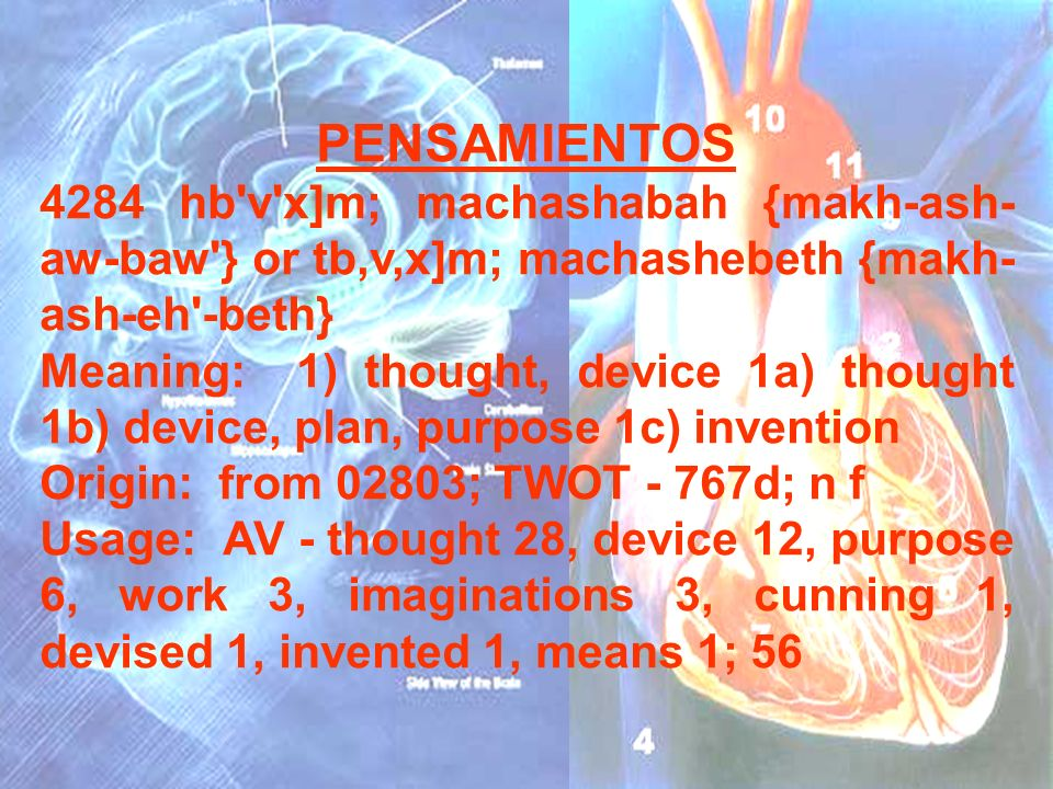 PENSAMIENTOS4284 hb v x]m; machashabah {makh-ash-aw-baw } or tb,v,x]m; machashebeth {makh-ash-eh -beth}